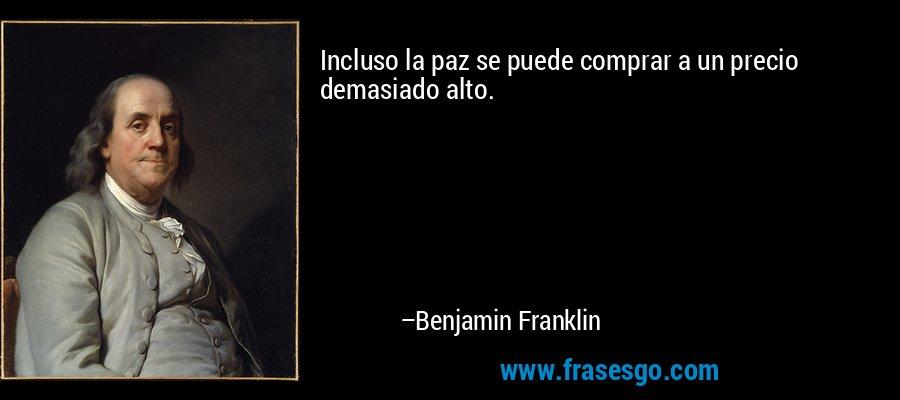 Incluso la paz se puede comprar a un precio demasiado alto. – Benjamin Franklin
