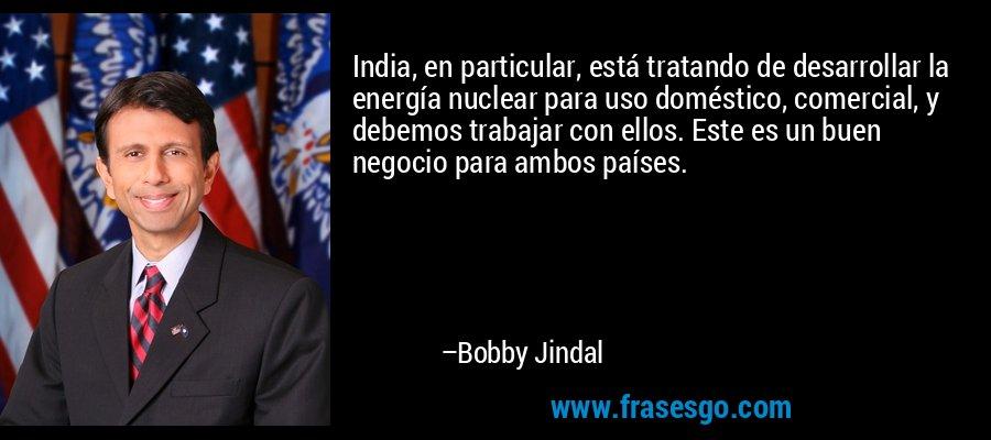 India, en particular, está tratando de desarrollar la energía nuclear para uso doméstico, comercial, y debemos trabajar con ellos. Este es un buen negocio para ambos países. – Bobby Jindal