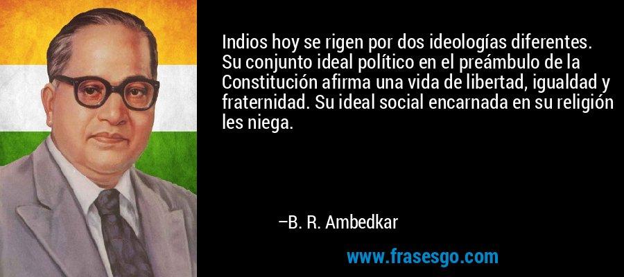 Indios hoy se rigen por dos ideologías diferentes. Su conjunto ideal político en el preámbulo de la Constitución afirma una vida de libertad, igualdad y fraternidad. Su ideal social encarnada en su religión les niega. – B. R. Ambedkar