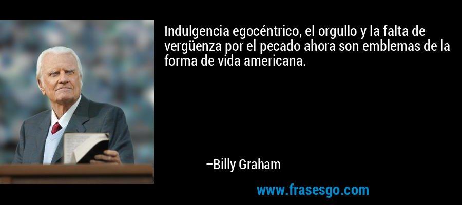 Indulgencia egocéntrico, el orgullo y la falta de vergüenza por el pecado ahora son emblemas de la forma de vida americana. – Billy Graham