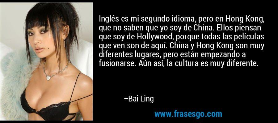 Inglés es mi segundo idioma, pero en Hong Kong, que no saben que yo soy de China. Ellos piensan que soy de Hollywood, porque todas las películas que ven son de aquí. China y Hong Kong son muy diferentes lugares, pero están empezando a fusionarse. Aún así, la cultura es muy diferente. – Bai Ling