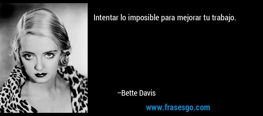 Intentar lo imposible para mejorar tu trabajo. – Bette Davis