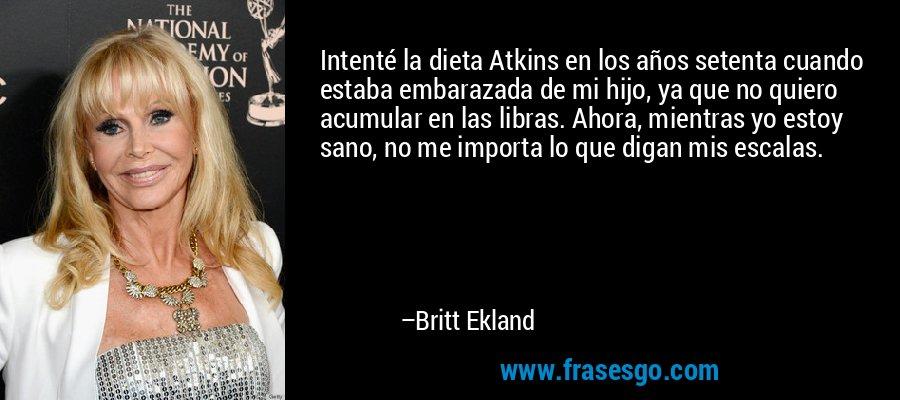 Intenté la dieta Atkins en los años setenta cuando estaba embarazada de mi hijo, ya que no quiero acumular en las libras. Ahora, mientras yo estoy sano, no me importa lo que digan mis escalas. – Britt Ekland