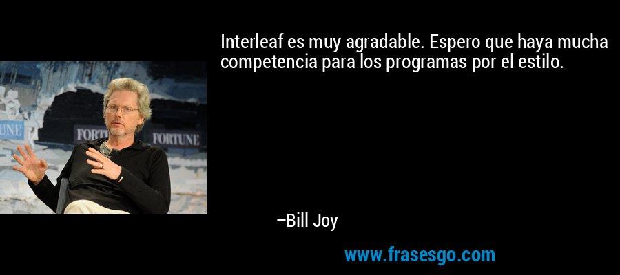 Interleaf es muy agradable. Espero que haya mucha competencia para los programas por el estilo. – Bill Joy