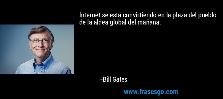Internet se está convirtiendo en la plaza del pueblo de la aldea global del mañana. – Bill Gates