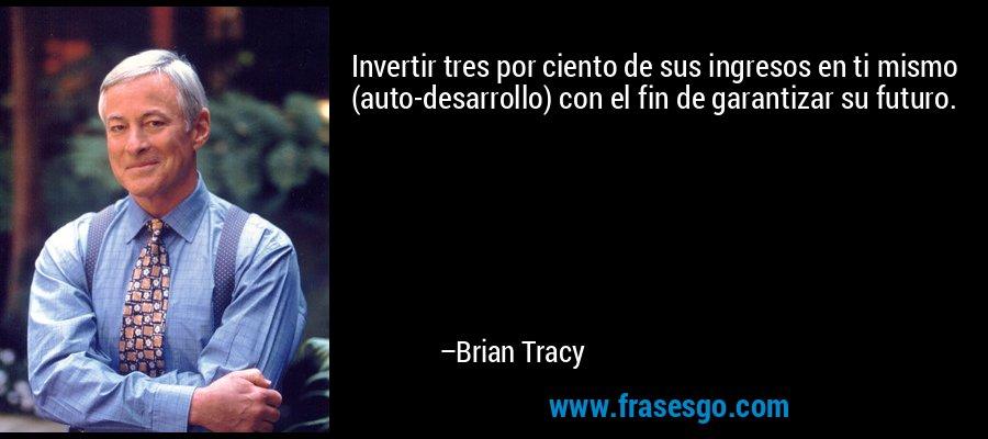 Invertir tres por ciento de sus ingresos en ti mismo (auto-desarrollo) con el fin de garantizar su futuro. – Brian Tracy