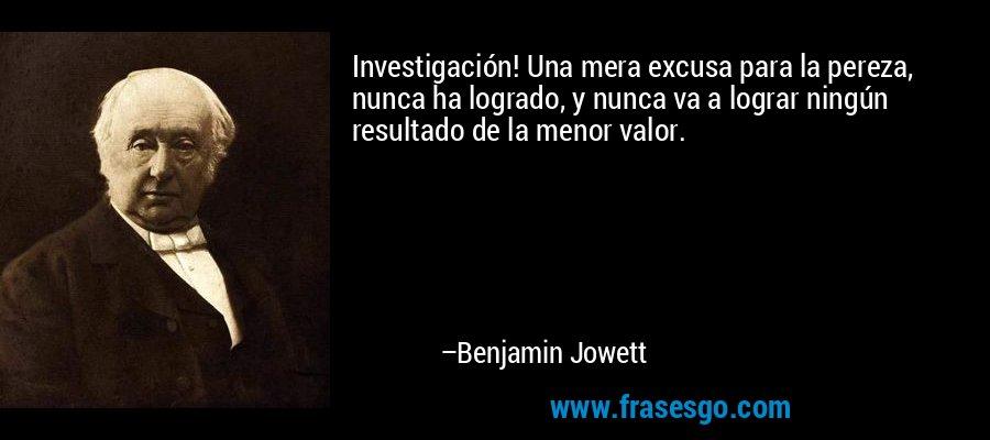 Investigación! Una mera excusa para la pereza, nunca ha logrado, y nunca va a lograr ningún resultado de la menor valor. – Benjamin Jowett