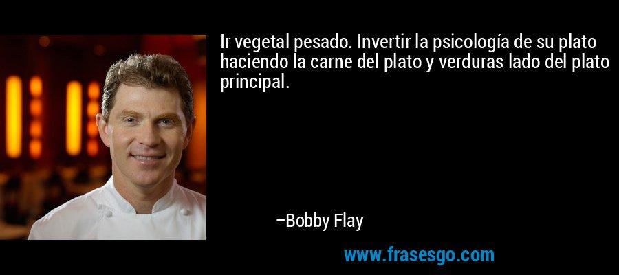 Ir vegetal pesado. Invertir la psicología de su plato haciendo la carne del plato y verduras lado del plato principal. – Bobby Flay