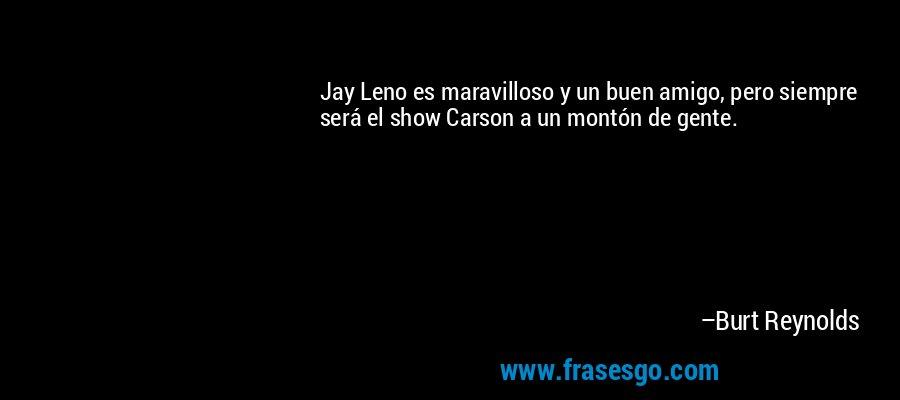 Jay Leno es maravilloso y un buen amigo, pero siempre será el show Carson a un montón de gente. – Burt Reynolds