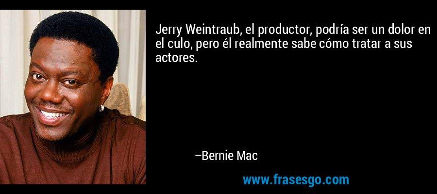 Jerry Weintraub, el productor, podría ser un dolor en el culo, pero él realmente sabe cómo tratar a sus actores. – Bernie Mac