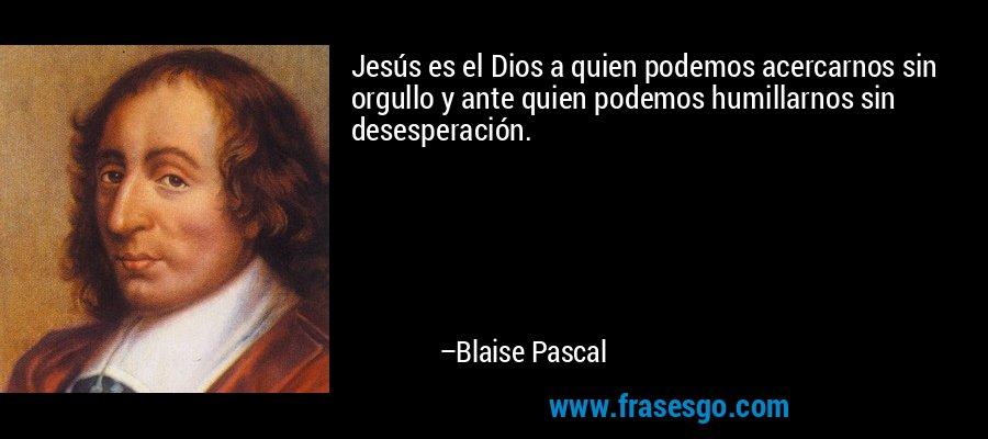 Jesús es el Dios a quien podemos acercarnos sin orgullo y ante quien podemos humillarnos sin desesperación. – Blaise Pascal