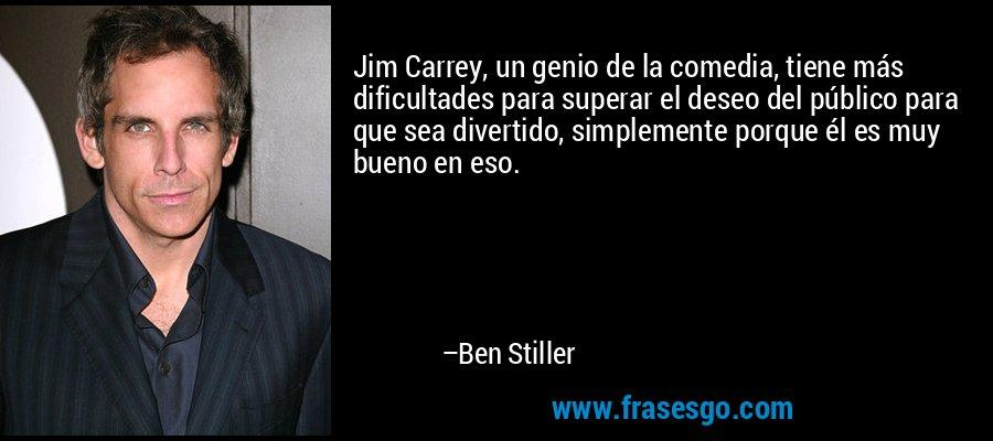 Jim Carrey, un genio de la comedia, tiene más dificultades para superar el deseo del público para que sea divertido, simplemente porque él es muy bueno en eso. – Ben Stiller