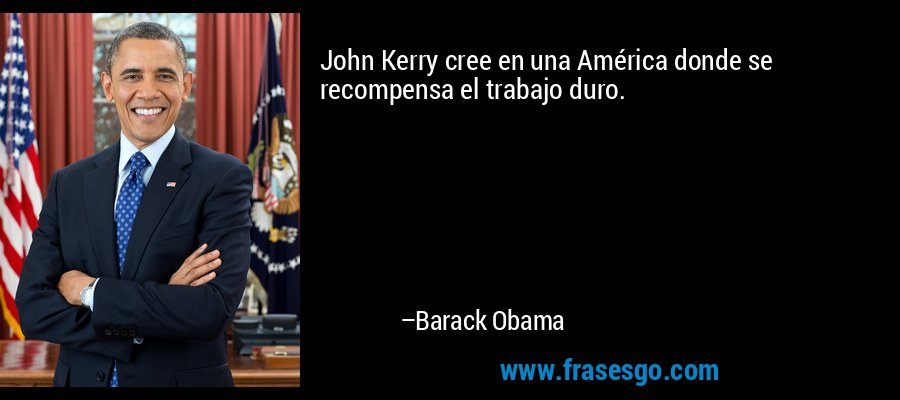 John Kerry cree en una América donde se recompensa el trabajo duro. – Barack Obama