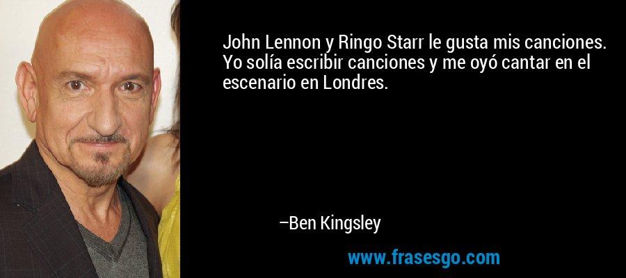 John Lennon y Ringo Starr le gusta mis canciones. Yo solía escribir canciones y me oyó cantar en el escenario en Londres. – Ben Kingsley