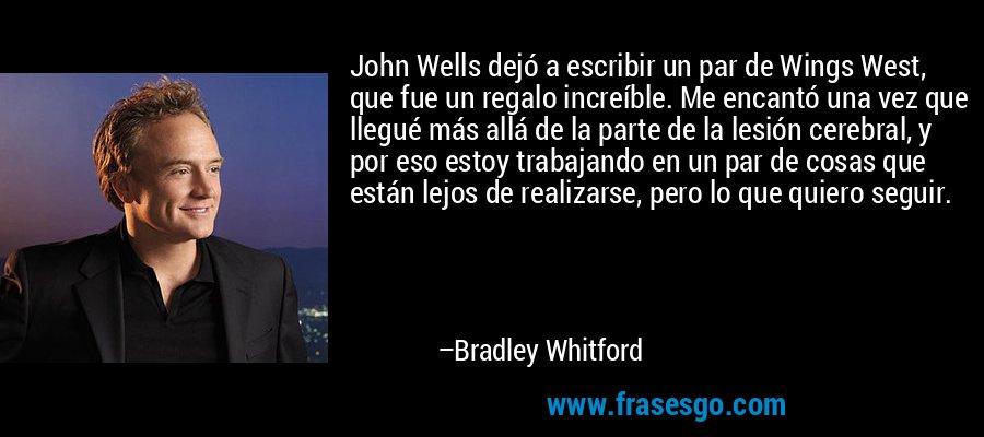 John Wells dejó a escribir un par de Wings West, que fue un regalo increíble. Me encantó una vez que llegué más allá de la parte de la lesión cerebral, y por eso estoy trabajando en un par de cosas que están lejos de realizarse, pero lo que quiero seguir. – Bradley Whitford