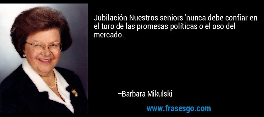Jubilación Nuestros seniors 'nunca debe confiar en el toro de las promesas políticas o el oso del mercado. – Barbara Mikulski