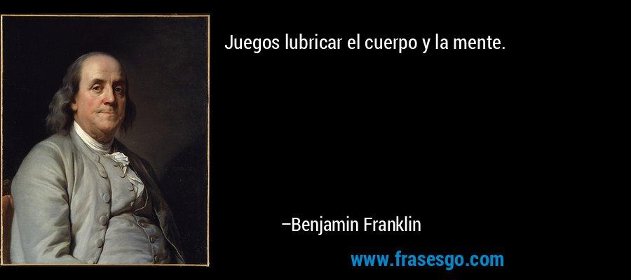 Juegos lubricar el cuerpo y la mente. – Benjamin Franklin