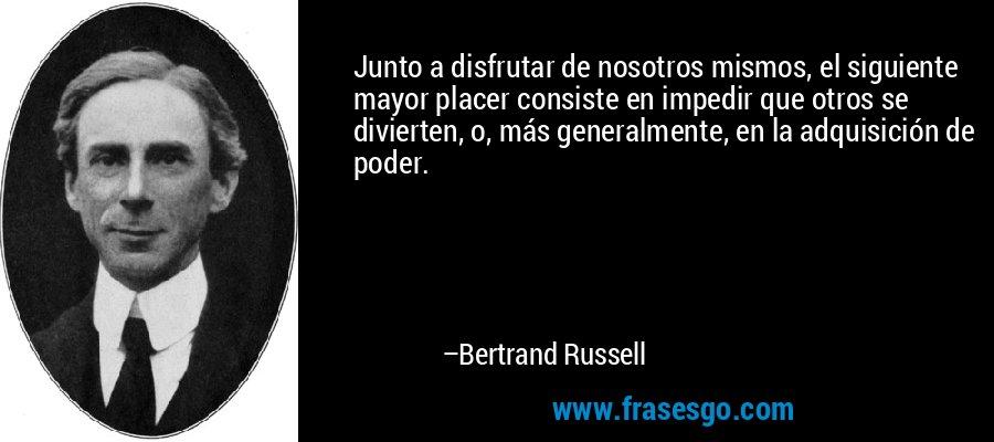 Junto a disfrutar de nosotros mismos, el siguiente mayor placer consiste en impedir que otros se divierten, o, más generalmente, en la adquisición de poder. – Bertrand Russell