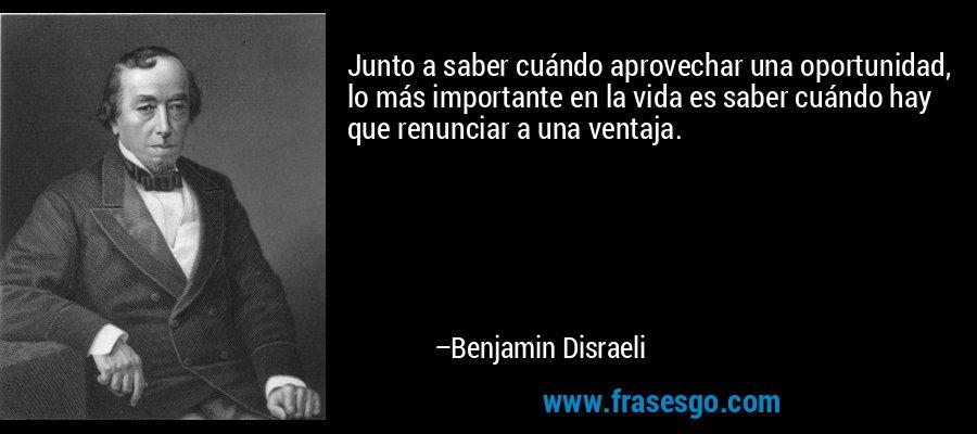 Junto a saber cuándo aprovechar una oportunidad, lo más importante en la vida es saber cuándo hay que renunciar a una ventaja. – Benjamin Disraeli