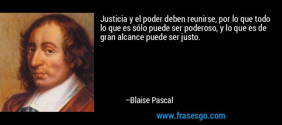 Justicia y el poder deben reunirse, por lo que todo lo que es sólo puede ser poderoso, y lo que es de gran alcance puede ser justo. – Blaise Pascal