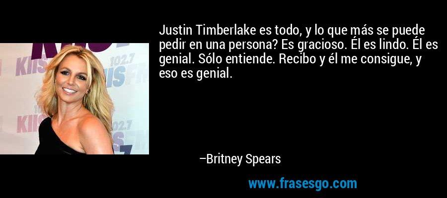 Justin Timberlake es todo, y lo que más se puede pedir en una persona? Es gracioso. Él es lindo. Él es genial. Sólo entiende. Recibo y él me consigue, y eso es genial. – Britney Spears