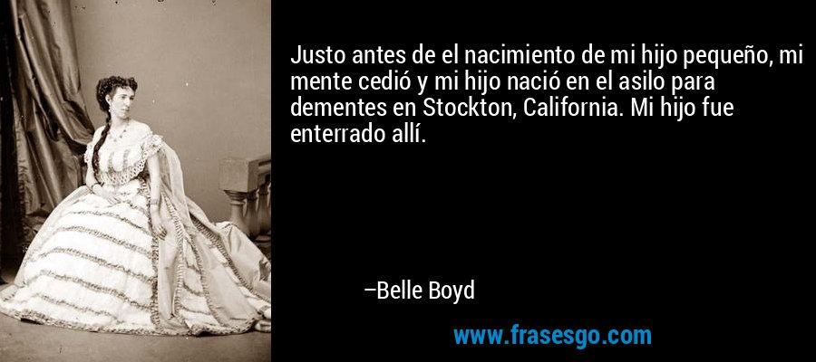 Justo antes de el nacimiento de mi hijo pequeño, mi mente cedió y mi hijo nació en el asilo para dementes en Stockton, California. Mi hijo fue enterrado allí. – Belle Boyd