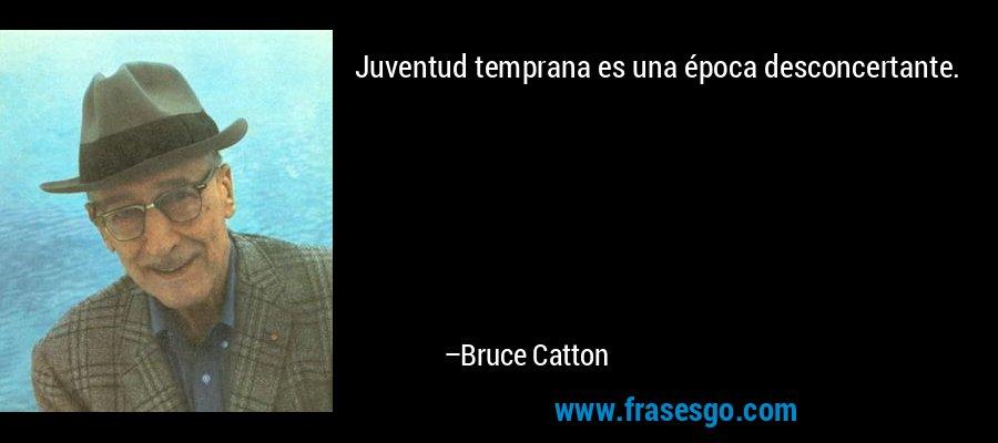 Juventud temprana es una época desconcertante. – Bruce Catton