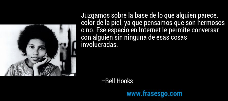 Juzgamos sobre la base de lo que alguien parece, color de la piel, ya que pensamos que son hermosos o no. Ese espacio en Internet le permite conversar con alguien sin ninguna de esas cosas involucradas. – Bell Hooks
