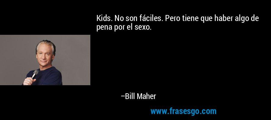Kids. No son fáciles. Pero tiene que haber algo de pena por el sexo. – Bill Maher