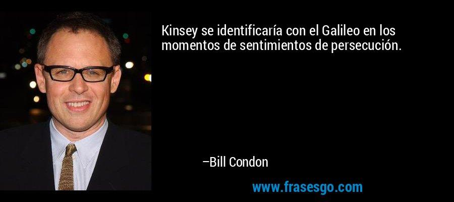 Kinsey se identificaría con el Galileo en los momentos de sentimientos de persecución. – Bill Condon