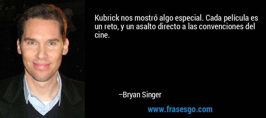 Kubrick nos mostró algo especial. Cada película es un reto, y un asalto directo a las convenciones del cine. – Bryan Singer