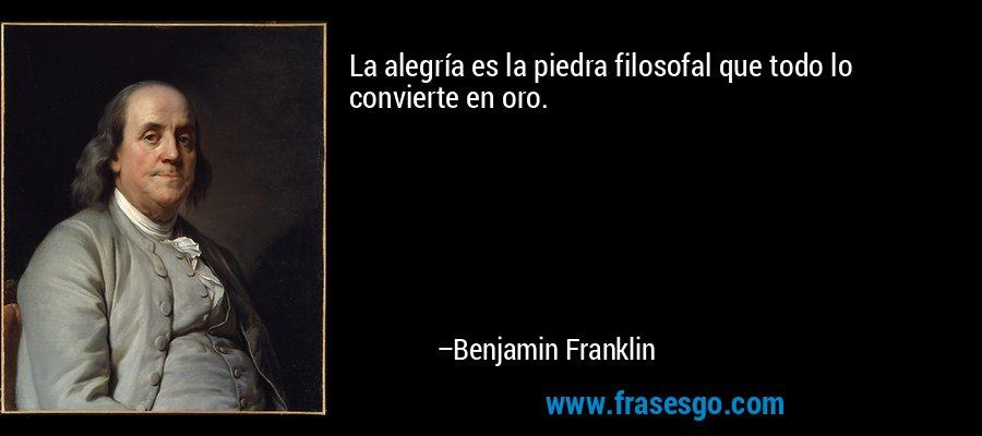 La alegría es la piedra filosofal que todo lo convierte en oro. – Benjamin Franklin