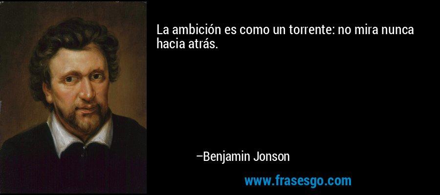 La ambición es como un torrente: no mira nunca hacia atrás. – Benjamin Jonson