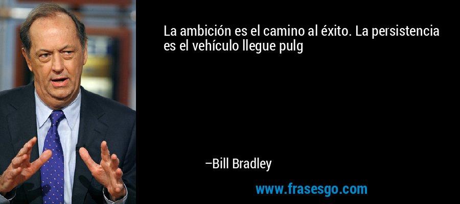 La ambición es el camino al éxito. La persistencia es el vehículo llegue pulg – Bill Bradley
