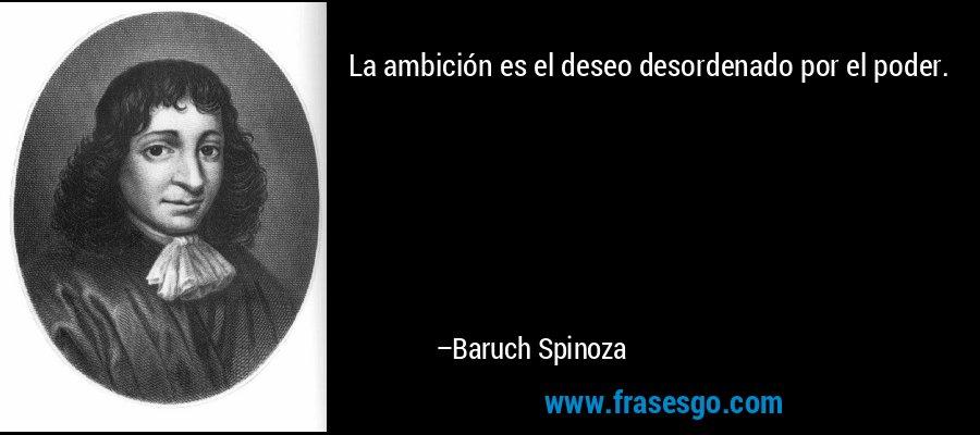 La ambición es el deseo desordenado por el poder. – Baruch Spinoza