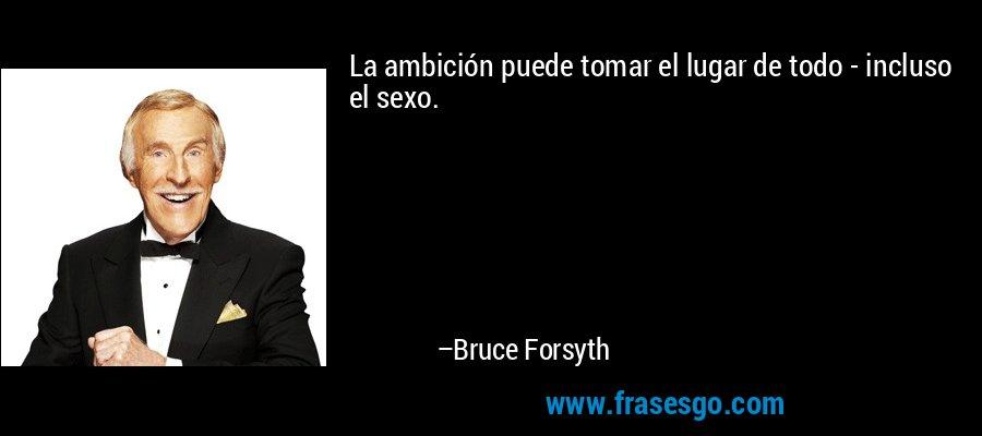 La ambición puede tomar el lugar de todo - incluso el sexo. – Bruce Forsyth