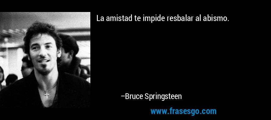 La amistad te impide resbalar al abismo. – Bruce Springsteen