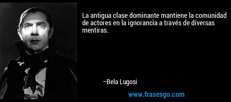 La antigua clase dominante mantiene la comunidad de actores en la ignorancia a través de diversas mentiras. – Bela Lugosi