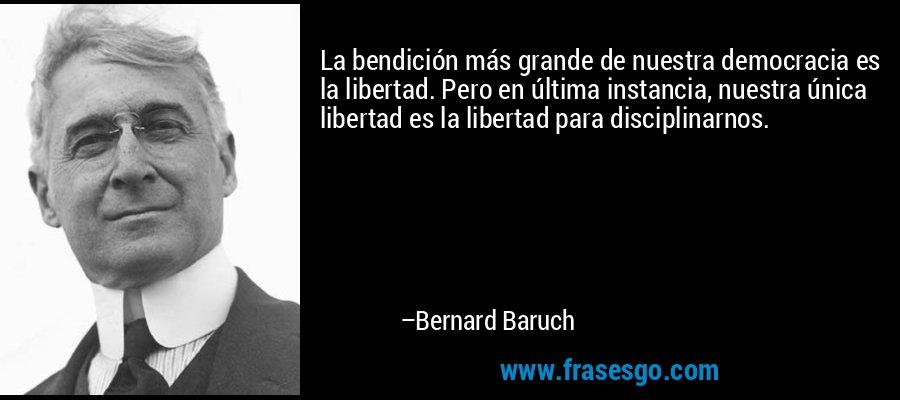 La bendición más grande de nuestra democracia es la libertad. Pero en última instancia, nuestra única libertad es la libertad para disciplinarnos. – Bernard Baruch