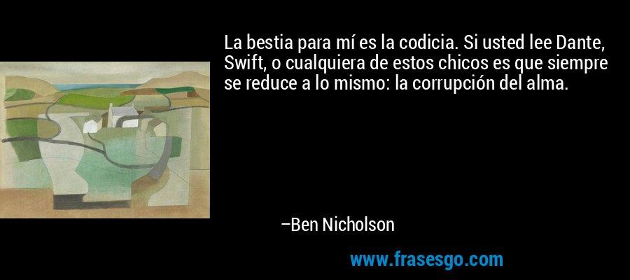La bestia para mí es la codicia. Si usted lee Dante, Swift, o cualquiera de estos chicos es que siempre se reduce a lo mismo: la corrupción del alma. – Ben Nicholson