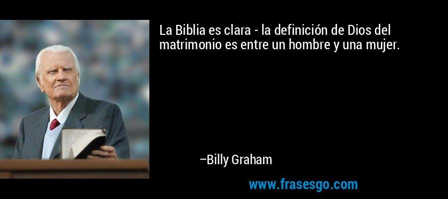 La Biblia es clara - la definición de Dios del matrimonio es entre un hombre y una mujer. – Billy Graham