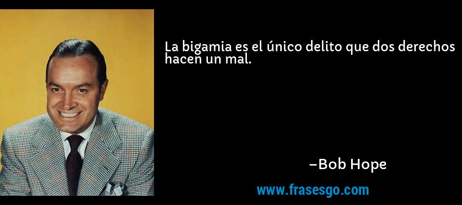 La bigamia es el único delito que dos derechos hacen un mal. – Bob Hope