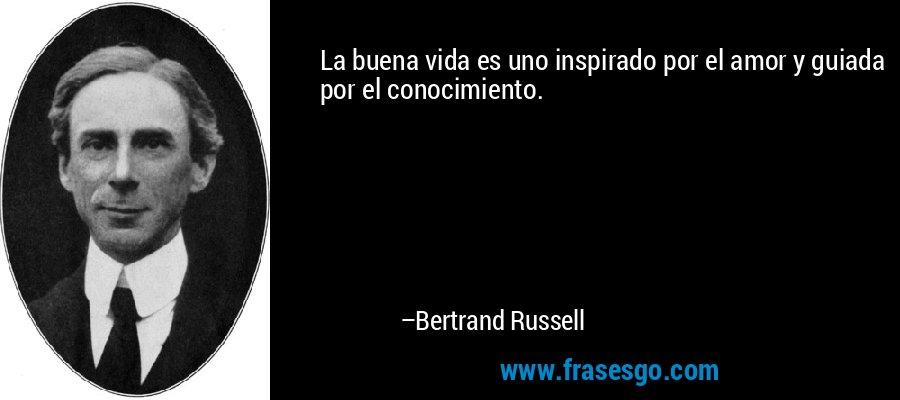 La buena vida es uno inspirado por el amor y guiada por el conocimiento. – Bertrand Russell