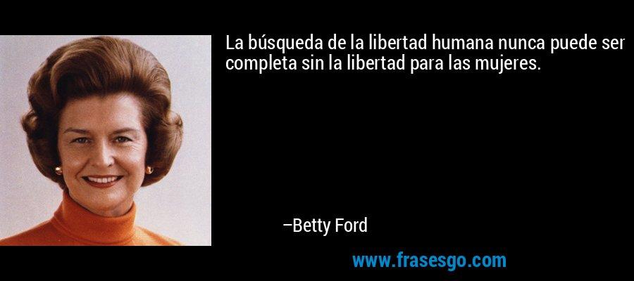La búsqueda de la libertad humana nunca puede ser completa sin la libertad para las mujeres. – Betty Ford