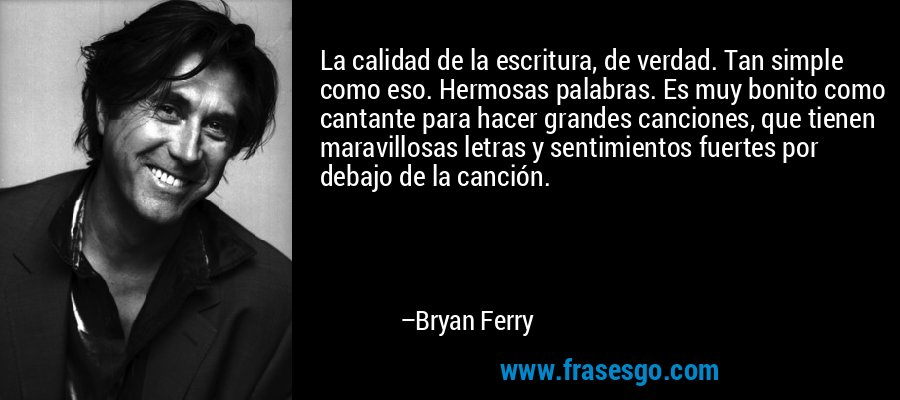 La calidad de la escritura, de verdad. Tan simple como eso. Hermosas palabras. Es muy bonito como cantante para hacer grandes canciones, que tienen maravillosas letras y sentimientos fuertes por debajo de la canción. – Bryan Ferry