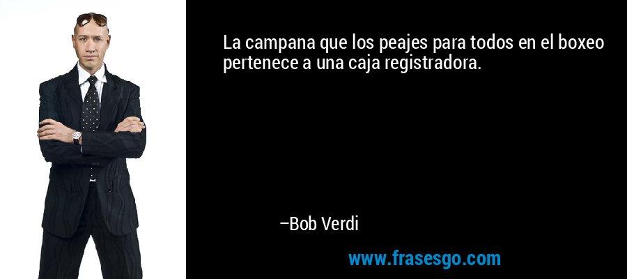 La campana que los peajes para todos en el boxeo pertenece a una caja registradora. – Bob Verdi