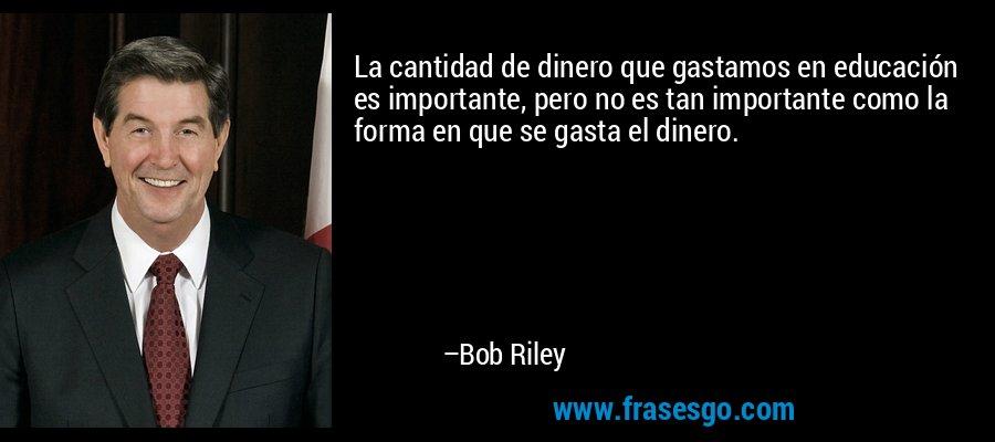 La cantidad de dinero que gastamos en educación es importante, pero no es tan importante como la forma en que se gasta el dinero. – Bob Riley