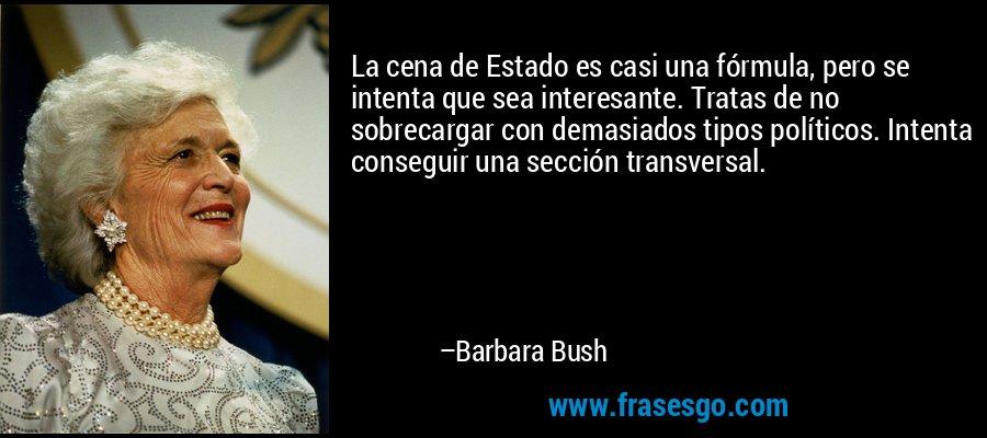La cena de Estado es casi una fórmula, pero se intenta que sea interesante. Tratas de no sobrecargar con demasiados tipos políticos. Intenta conseguir una sección transversal. – Barbara Bush