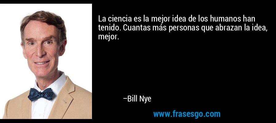 La ciencia es la mejor idea de los humanos han tenido. Cuantas más personas que abrazan la idea, mejor. – Bill Nye