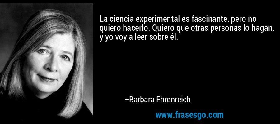 La ciencia experimental es fascinante, pero no quiero hacerlo. Quiero que otras personas lo hagan, y yo voy a leer sobre él. – Barbara Ehrenreich